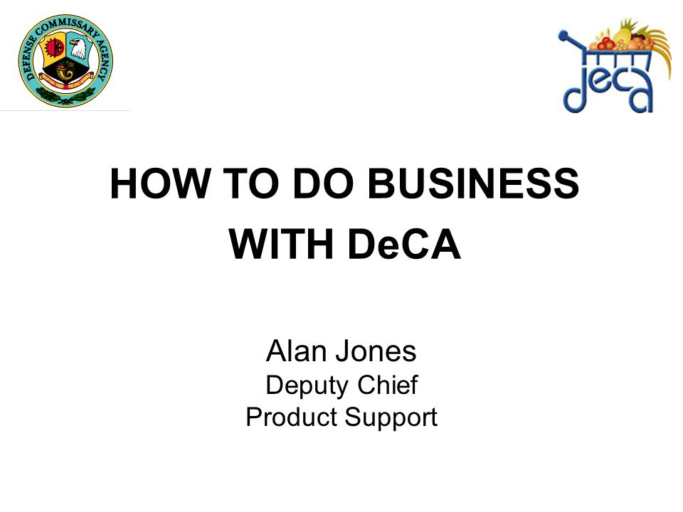HOW TO DO BUSINESS WITH DeCA Alan Jones Deputy Chief Product Support