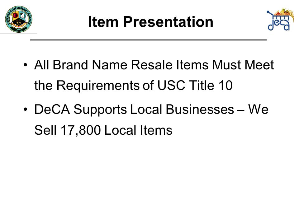Item Presentation All Brand Name Resale Items Must Meet the Requirements of USC Title 10 DeCA Supports Local Businesses – We Sell 17,800 Local Items