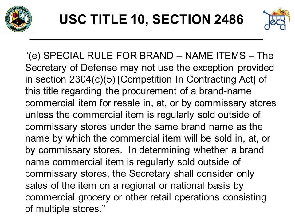 USC TITLE 10, SECTION 2486 (e) SPECIAL RULE FOR BRAND – NAME ITEMS – The Secretary of Defense may not use the exception provided in section 2304(c)(5) [Competition In Contracting Act] of this title regarding the procurement of a brand-name commercial item for resale in, at, or by commissary stores unless the commercial item is regularly sold outside of commissary stores under the same brand name as the name by which the commercial item will be sold in, at, or by commissary stores.