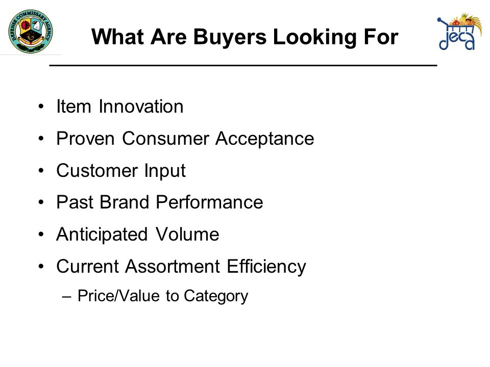 What Are Buyers Looking For Item Innovation Proven Consumer Acceptance Customer Input Past Brand Performance Anticipated Volume Current Assortment Efficiency –Price/Value to Category