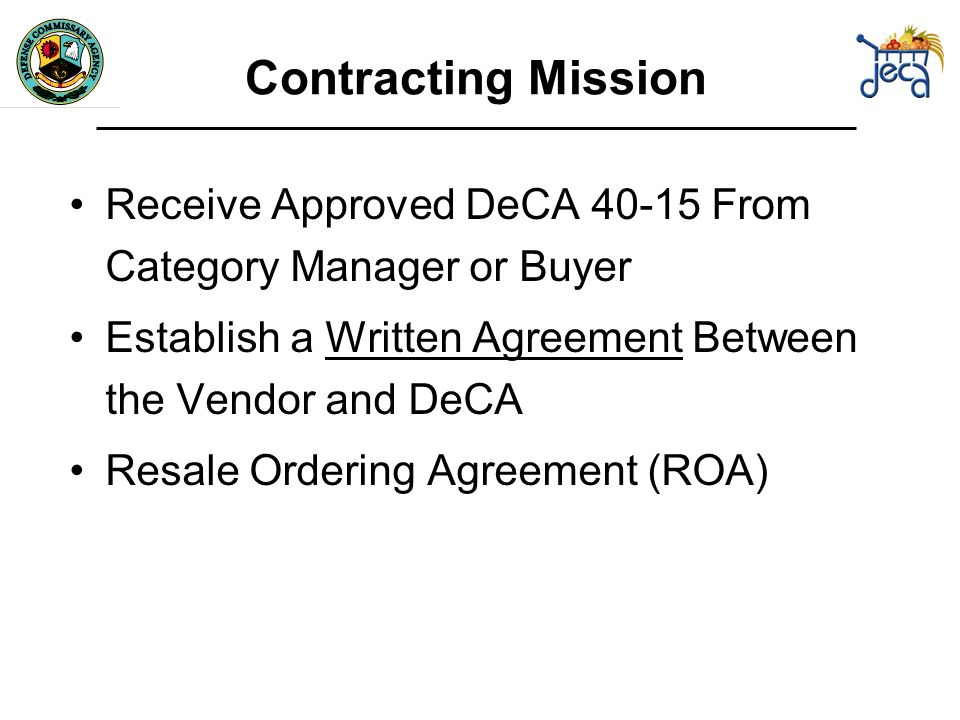 Contracting Mission Receive Approved DeCA From Category Manager or Buyer Establish a Written Agreement Between the Vendor and DeCA Resale Ordering Agreement (ROA)