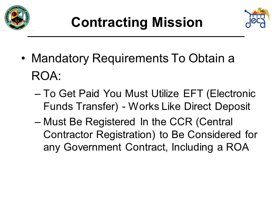 Contracting Mission Mandatory Requirements To Obtain a ROA: –To Get Paid You Must Utilize EFT (Electronic Funds Transfer) - Works Like Direct Deposit –Must Be Registered In the CCR (Central Contractor Registration) to Be Considered for any Government Contract, Including a ROA