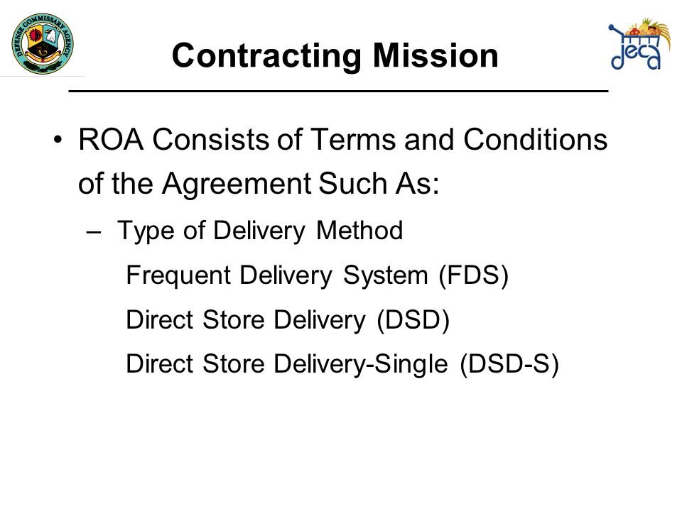 Contracting Mission ROA Consists of Terms and Conditions of the Agreement Such As: –Type of Delivery Method Frequent Delivery System (FDS) Direct Store Delivery (DSD) Direct Store Delivery-Single (DSD-S)