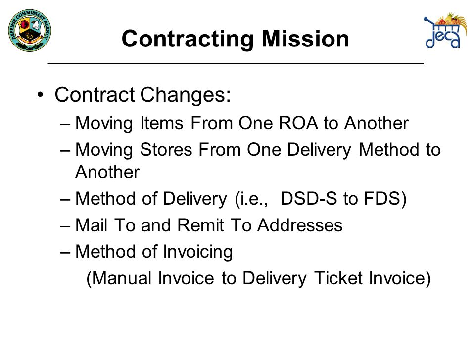 Contracting Mission Contract Changes: –Moving Items From One ROA to Another –Moving Stores From One Delivery Method to Another –Method of Delivery (i.e., DSD-S to FDS) –Mail To and Remit To Addresses –Method of Invoicing (Manual Invoice to Delivery Ticket Invoice)