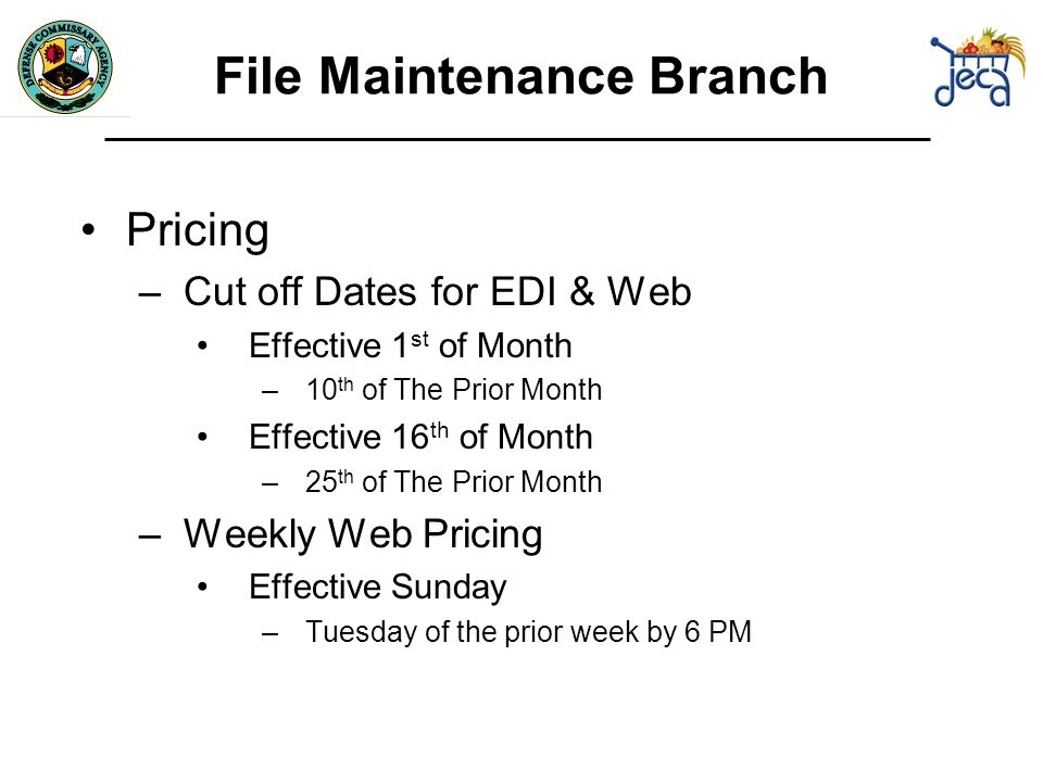 Pricing –Cut off Dates for EDI & Web Effective 1 st of Month –10 th of The Prior Month Effective 16 th of Month –25 th of The Prior Month –Weekly Web Pricing Effective Sunday –Tuesday of the prior week by 6 PM File Maintenance Branch