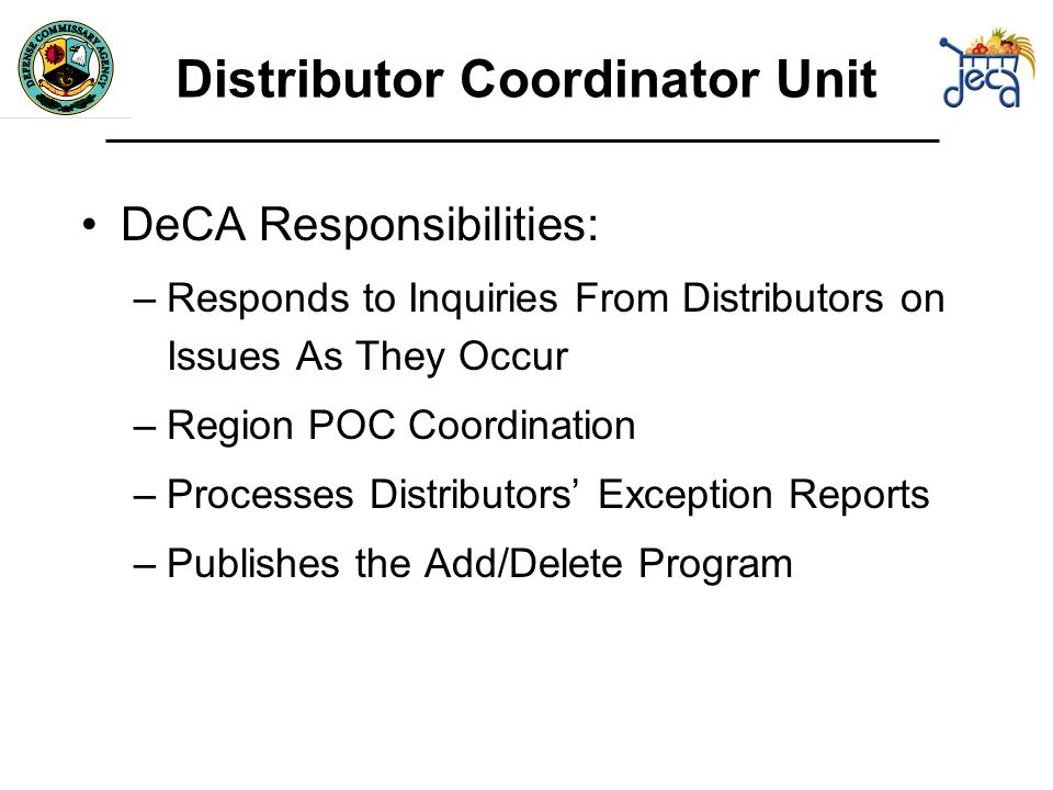 DeCA Responsibilities: –Responds to Inquiries From Distributors on Issues As They Occur –Region POC Coordination –Processes Distributors Exception Reports –Publishes the Add/Delete Program Distributor Coordinator Unit