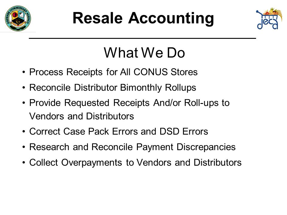 What We Do Process Receipts for All CONUS Stores Reconcile Distributor Bimonthly Rollups Provide Requested Receipts And/or Roll-ups to Vendors and Distributors Correct Case Pack Errors and DSD Errors Research and Reconcile Payment Discrepancies Collect Overpayments to Vendors and Distributors Resale Accounting