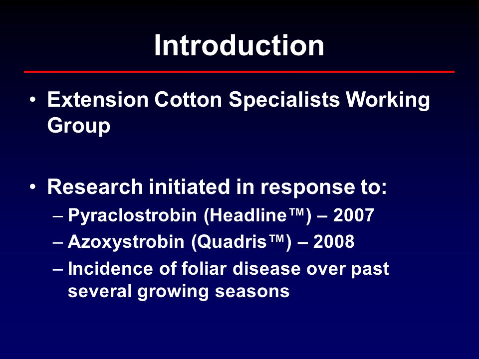 Introduction Extension Cotton Specialists Working Group Research initiated in response to: –Pyraclostrobin (Headline) – 2007 –Azoxystrobin (Quadris) – 2008 –Incidence of foliar disease over past several growing seasons