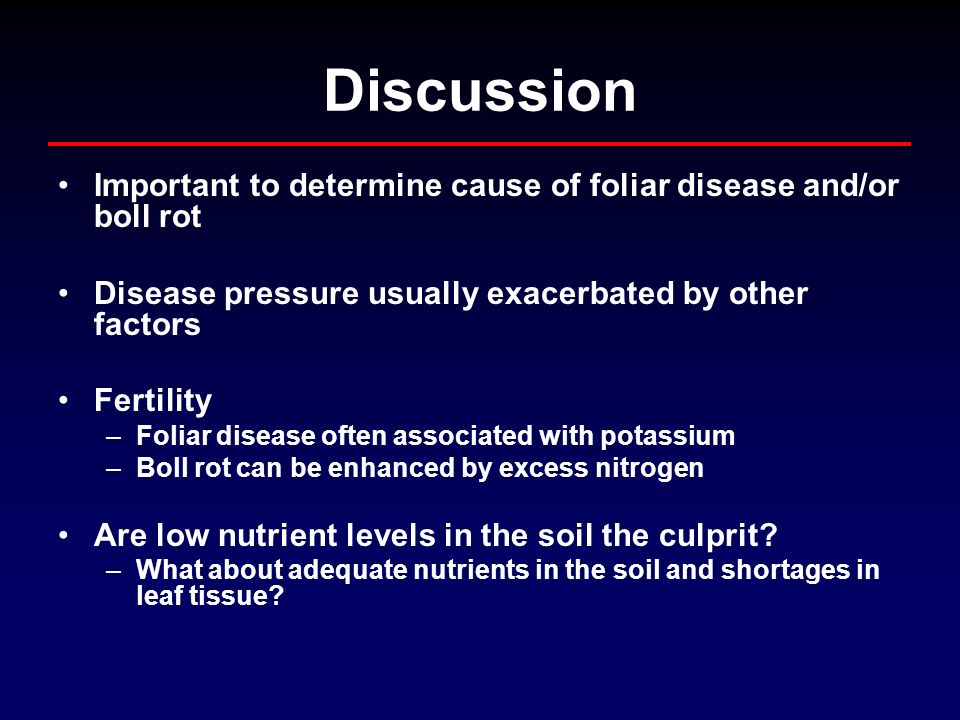 Discussion Important to determine cause of foliar disease and/or boll rot Disease pressure usually exacerbated by other factors Fertility –Foliar disease often associated with potassium –Boll rot can be enhanced by excess nitrogen Are low nutrient levels in the soil the culprit.