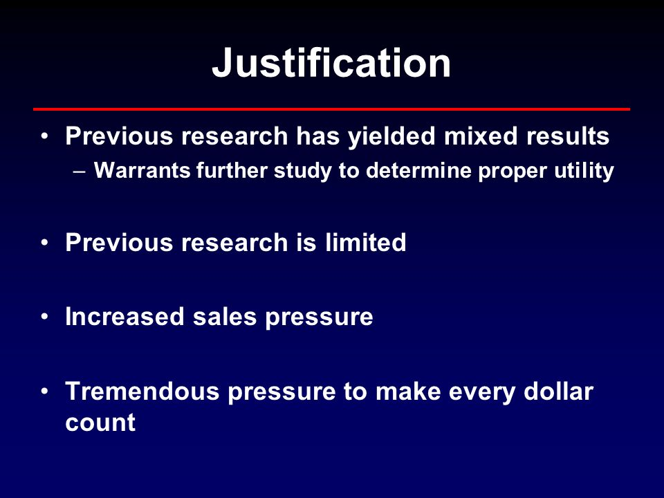 Justification Previous research has yielded mixed results –Warrants further study to determine proper utility Previous research is limited Increased sales pressure Tremendous pressure to make every dollar count