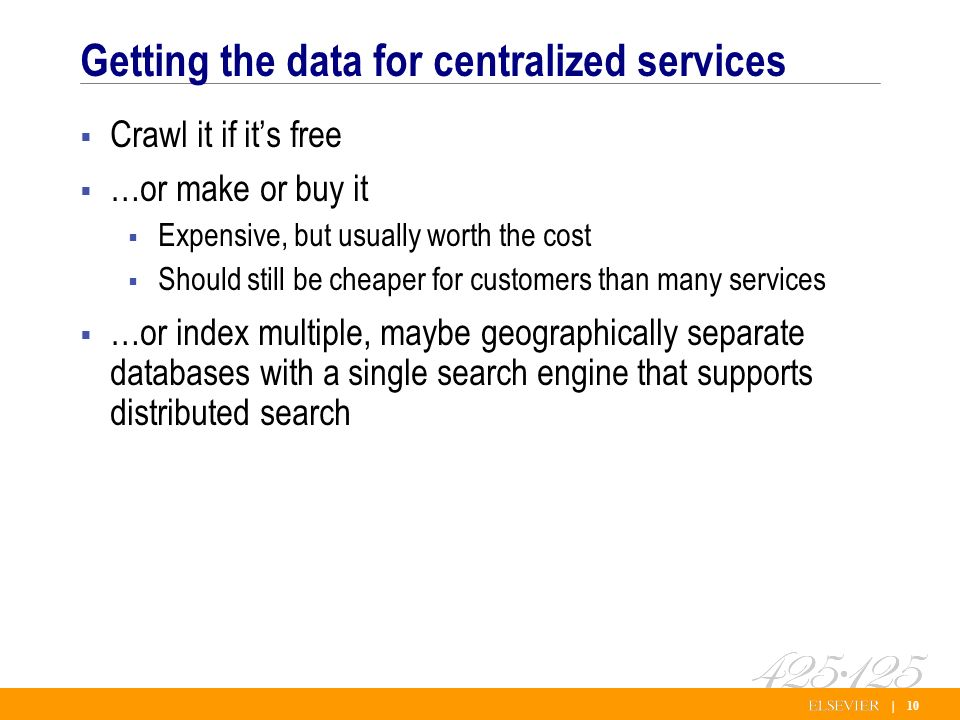 | 10 Getting the data for centralized services Crawl it if its free …or make or buy it Expensive, but usually worth the cost Should still be cheaper for customers than many services …or index multiple, maybe geographically separate databases with a single search engine that supports distributed search