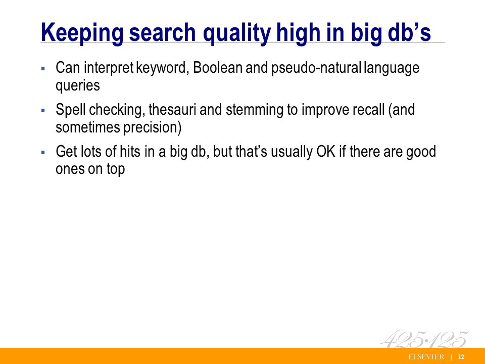 | 12 Keeping search quality high in big dbs Can interpret keyword, Boolean and pseudo-natural language queries Spell checking, thesauri and stemming to improve recall (and sometimes precision) Get lots of hits in a big db, but thats usually OK if there are good ones on top