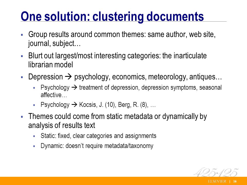 | 16 One solution: clustering documents Group results around common themes: same author, web site, journal, subject… Blurt out largest/most interesting categories: the inarticulate librarian model Depression psychology, economics, meteorology, antiques… Psychology treatment of depression, depression symptoms, seasonal affective… Psychology Kocsis, J.