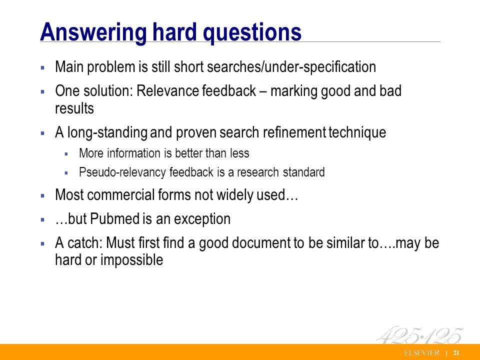 | 21 Answering hard questions Main problem is still short searches/under-specification One solution: Relevance feedback – marking good and bad results A long-standing and proven search refinement technique More information is better than less Pseudo-relevancy feedback is a research standard Most commercial forms not widely used… …but Pubmed is an exception A catch: Must first find a good document to be similar to….may be hard or impossible