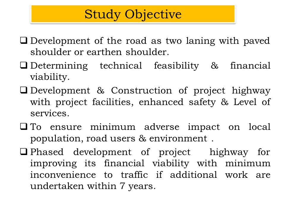 Development of the road as two laning with paved shoulder or earthen shoulder. Determining technical feasibility & financial viability. Development &