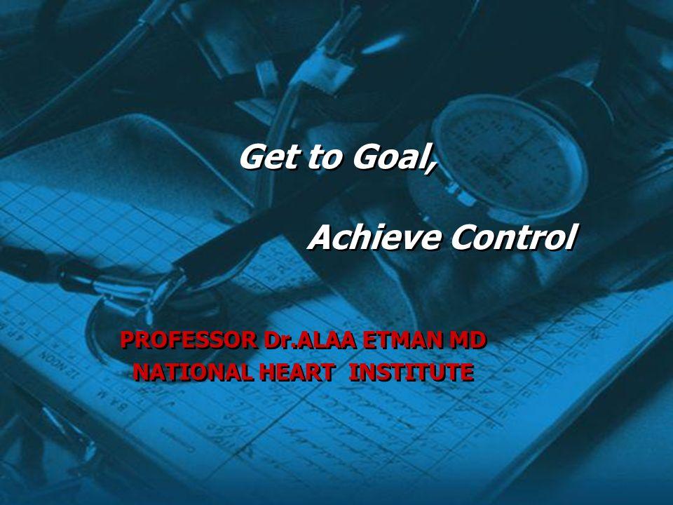 PROFESSOR Dr.ALAA ETMAN MD NATIONAL HEART INSTITUTE PROFESSOR Dr.ALAA ETMAN MD NATIONAL HEART INSTITUTE Get to Goal, Achieve Control