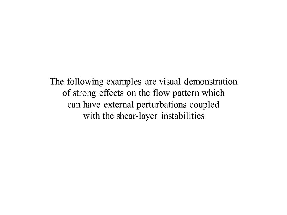The following examples are visual demonstration of strong effects on the flow pattern which can have external perturbations coupled with the shear-layer instabilities
