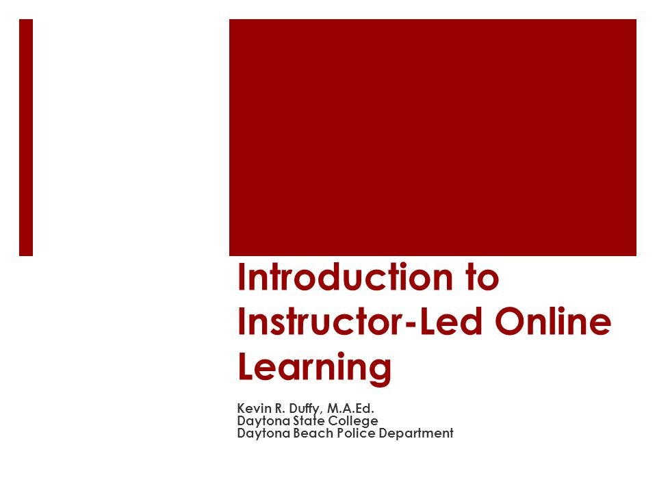 Introduction to Instructor-Led Online Learning Kevin R. Duffy, M.A.Ed. Daytona State College Daytona Beach Police Department