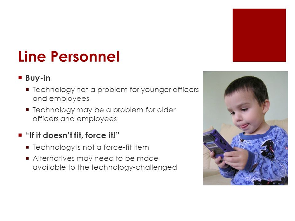 Line Personnel Buy-in Technology not a problem for younger officers and employees Technology may be a problem for older officers and employees If it d