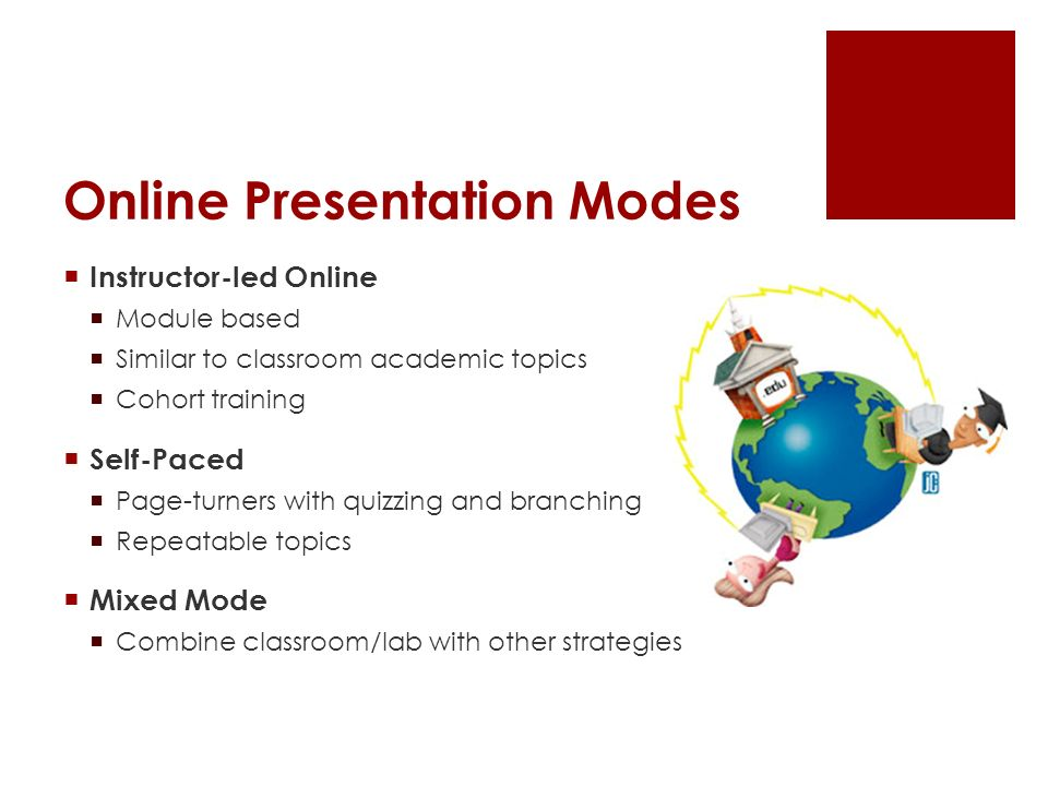 Online Presentation Modes Instructor-led Online Module based Similar to classroom academic topics Cohort training Self-Paced Page-turners with quizzing and branching Repeatable topics Mixed Mode Combine classroom/lab with other strategies