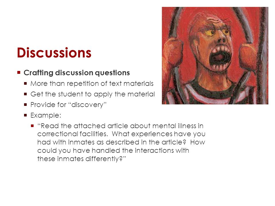 Discussions Crafting discussion questions More than repetition of text materials Get the student to apply the material Provide for discovery Example: Read the attached article about mental illness in correctional facilities.