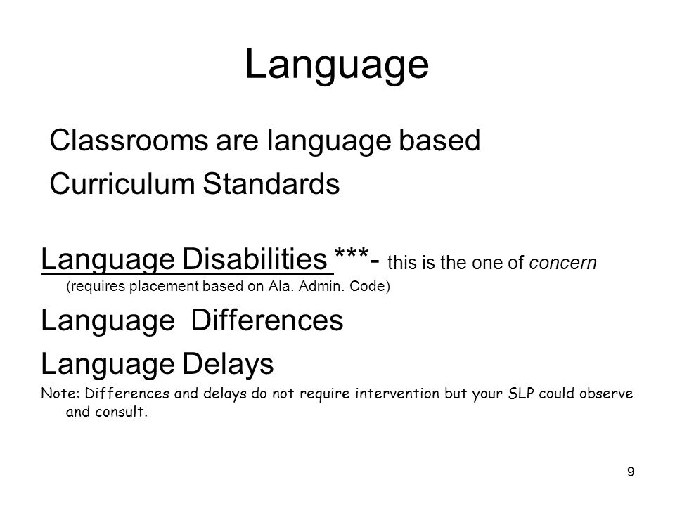 9 Language Classrooms are language based Curriculum Standards Language Disabilities ***- this is the one of concern (requires placement based on Ala.