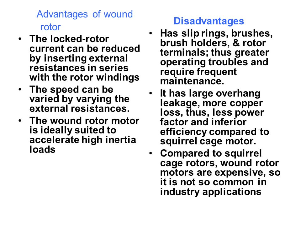 Advantages of wound rotor The locked-rotor current can be reduced by inserting external resistances in series with the rotor windings The speed can be