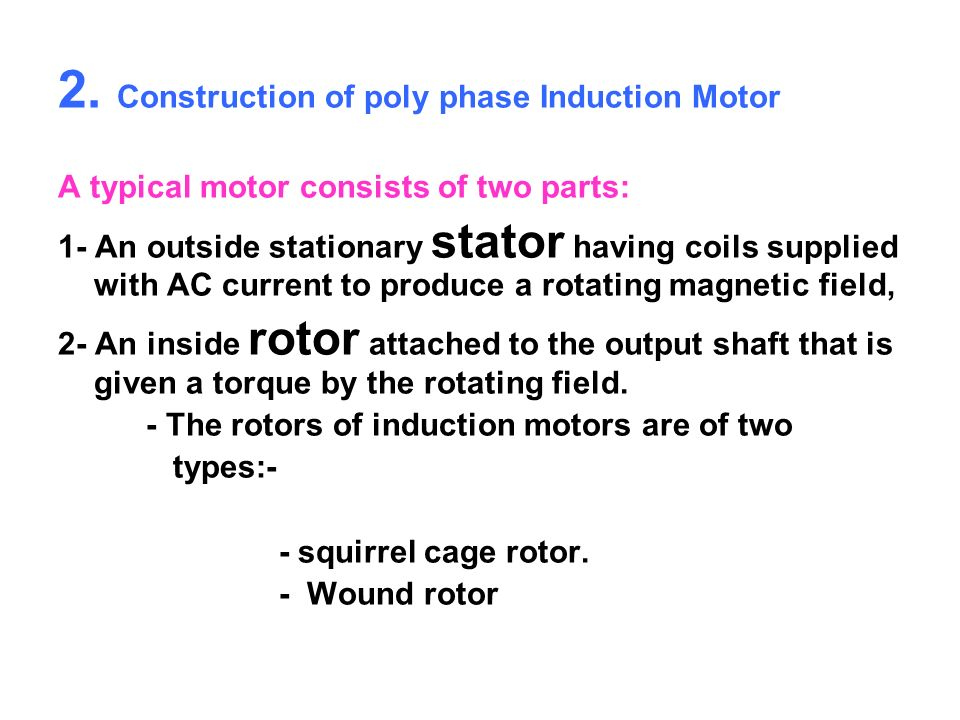2. Construction of poly phase Induction Motor A typical motor consists of two parts: 1- An outside stationary stator having coils supplied with AC cur
