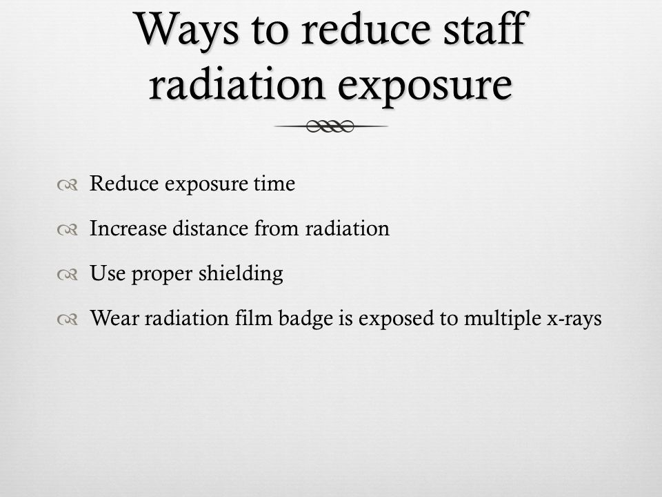 Ways to reduce staff radiation exposure Reduce exposure time Increase distance from radiation Use proper shielding Wear radiation film badge is expose
