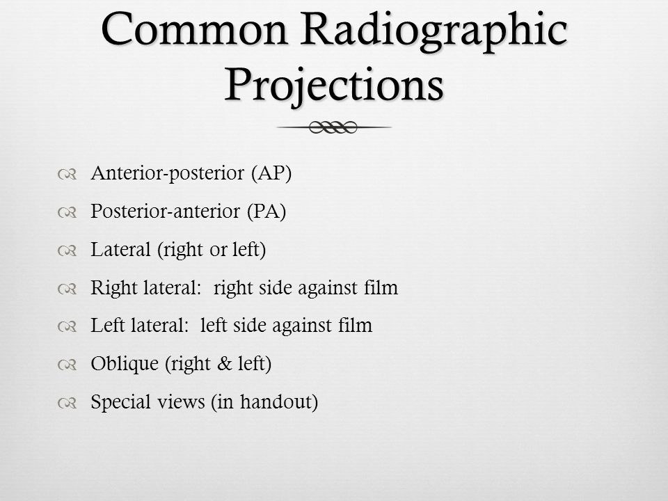Common Radiographic Projections Anterior-posterior (AP) Posterior-anterior (PA) Lateral (right or left) Right lateral: right side against film Left la
