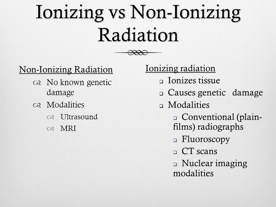 Ionizing vs Non-Ionizing Radiation Non-Ionizing Radiation No known genetic damage Modalities Ultrasound MRI Ionizing radiation Ionizes tissue Causes g