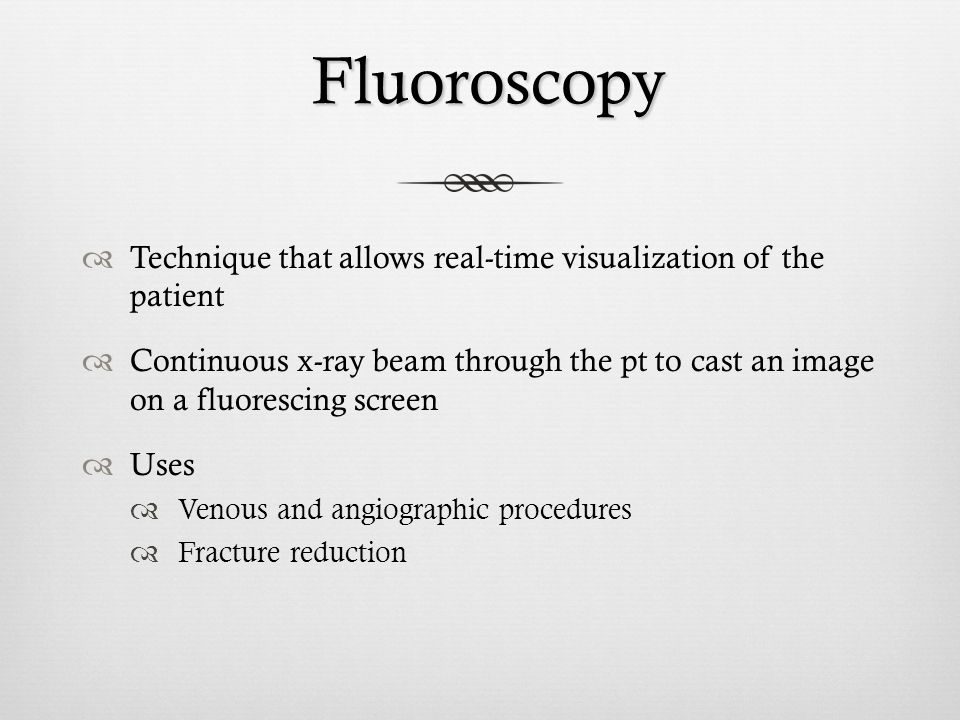 Fluoroscopy Fluoroscopy Technique that allows real-time visualization of the patient Continuous x-ray beam through the pt to cast an image on a fluore