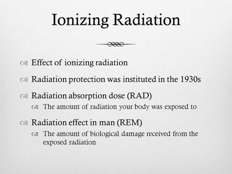 Ionizing Radiation Effect of ionizing radiation Radiation protection was instituted in the 1930s Radiation absorption dose (RAD) The amount of radiati