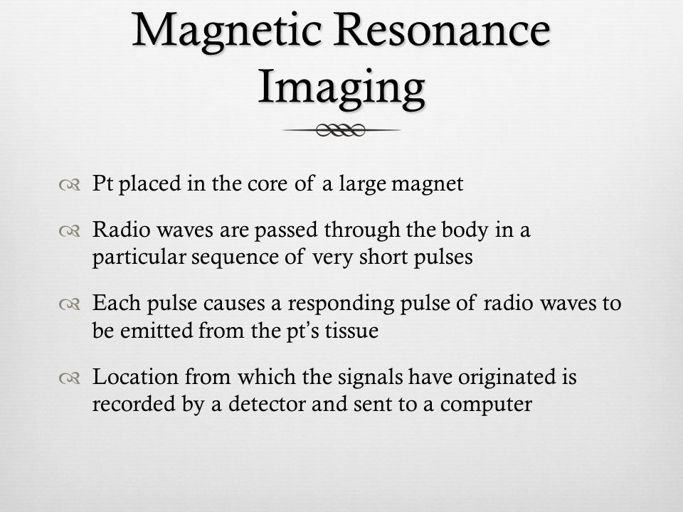 Magnetic Resonance Imaging Pt placed in the core of a large magnet Radio waves are passed through the body in a particular sequence of very short puls