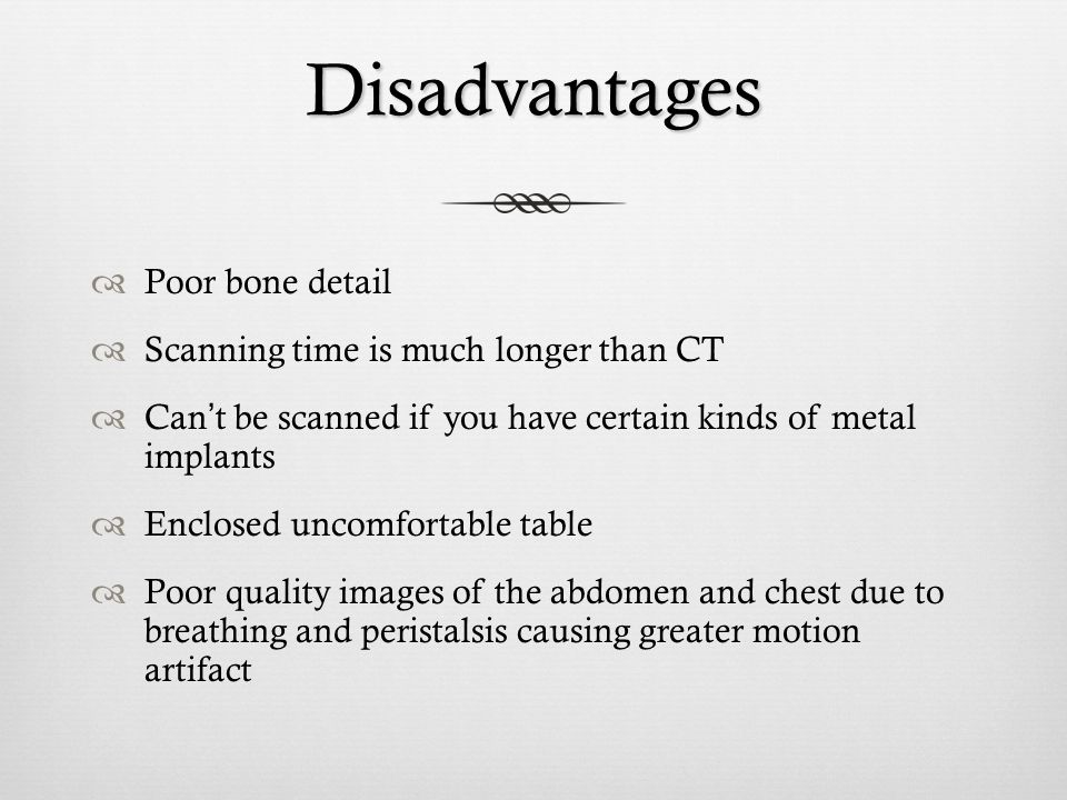 Disadvantages Poor bone detail Scanning time is much longer than CT Cant be scanned if you have certain kinds of metal implants Enclosed uncomfortable