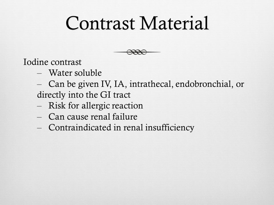 Contrast Material Iodine contrast – Water soluble – Can be given IV, IA, intrathecal, endobronchial, or directly into the GI tract – Risk for allergic