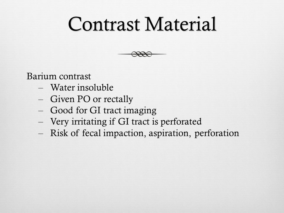 Contrast Material Barium contrast – Water insoluble – Given PO or rectally – Good for GI tract imaging – Very irritating if GI tract is perforated – R