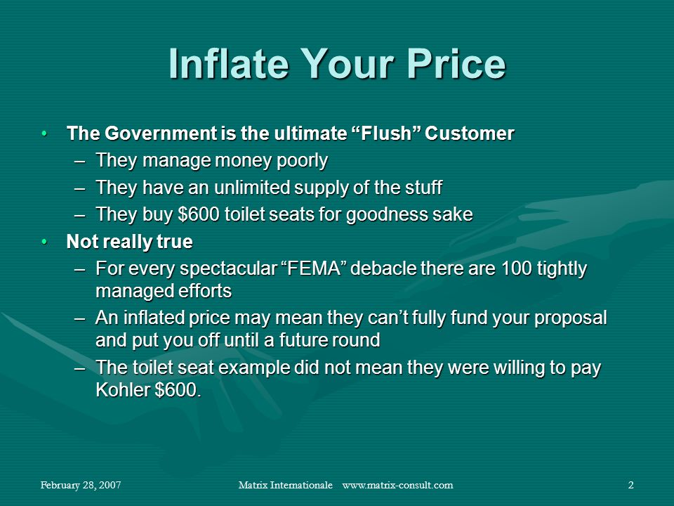 February 28, 2007Matrix Internationale www.matrix-consult.com2 Inflate Your Price The Government is the ultimate Flush CustomerThe Government is the ultimate Flush Customer –They manage money poorly –They have an unlimited supply of the stuff –They buy $600 toilet seats for goodness sake Not really trueNot really true –For every spectacular FEMA debacle there are 100 tightly managed efforts –An inflated price may mean they cant fully fund your proposal and put you off until a future round –The toilet seat example did not mean they were willing to pay Kohler $600.