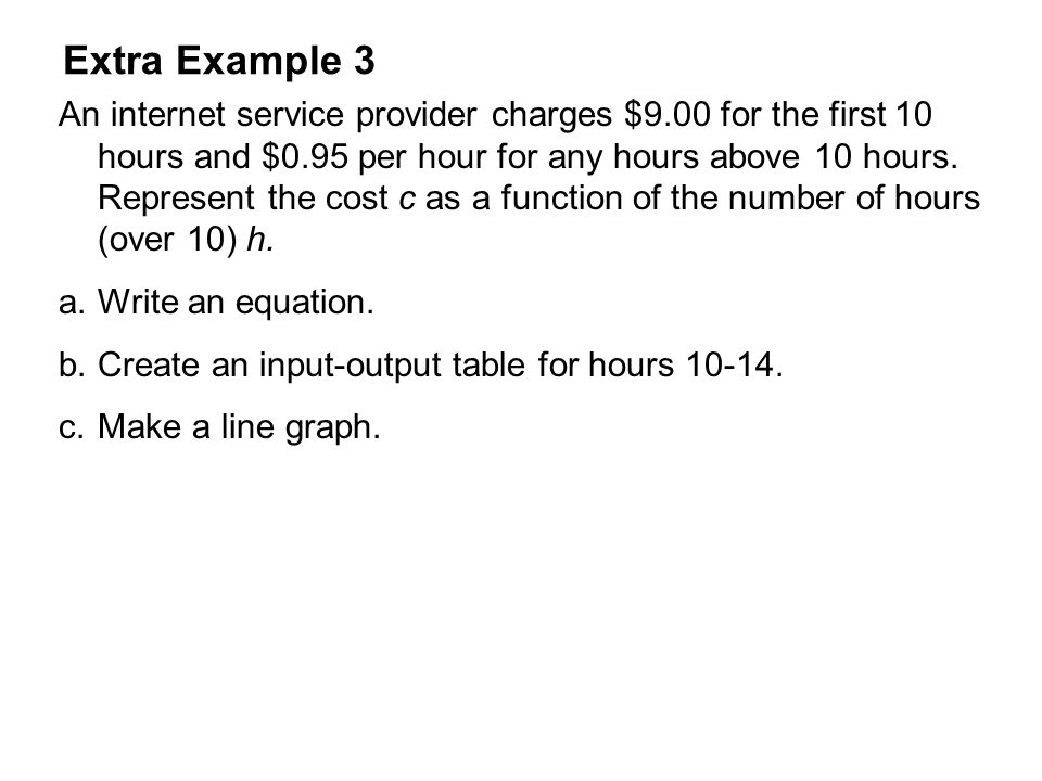 Extra Example 3 An internet service provider charges $9.00 for the first 10 hours and $0.95 per hour for any hours above 10 hours.
