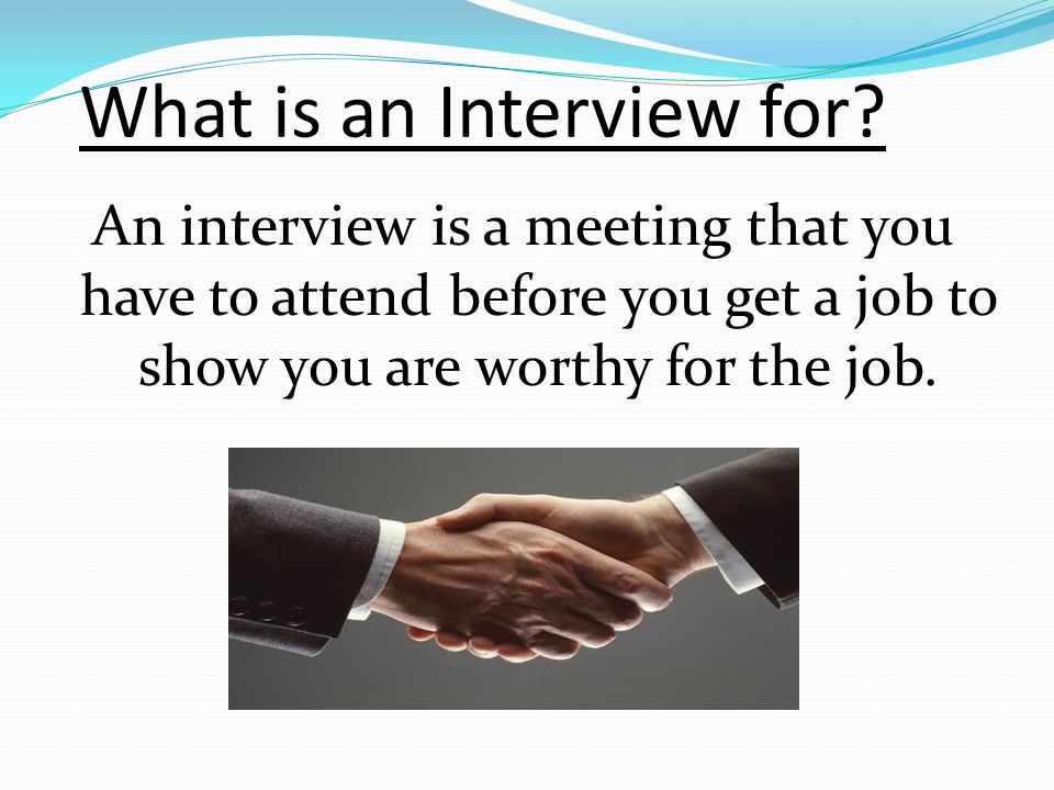 What is an Interview for? An interview is a meeting that you have to attend before you get a job to show you are worthy for the job.