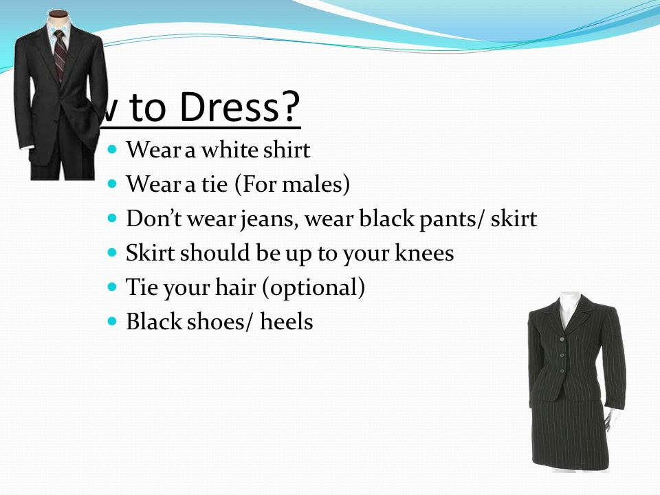 How to Dress? Wear a white shirt Wear a tie (For males) Dont wear jeans, wear black pants/ skirt Skirt should be up to your knees Tie your hair (optio