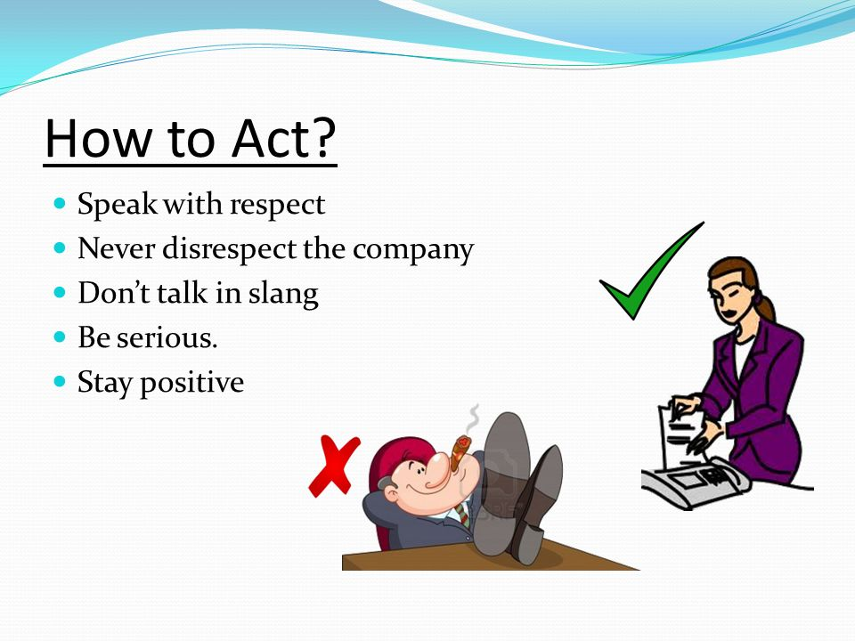 How to Act? Speak with respect Never disrespect the company Dont talk in slang Be serious. Stay positive