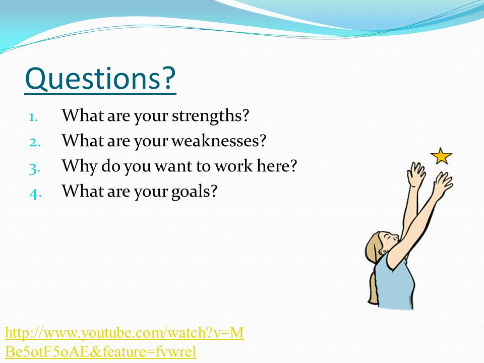 Questions? 1. What are your strengths? 2. What are your weaknesses? 3. Why do you want to work here? 4. What are your goals? http://www.youtube.com/wa