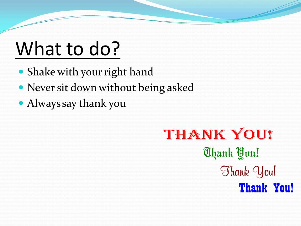 What to do? Shake with your right hand Never sit down without being asked Always say thank you