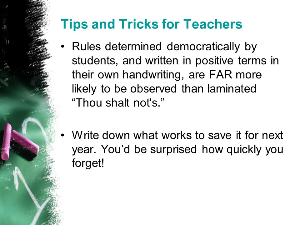 Tips and Tricks for Teachers Rules determined democratically by students, and written in positive terms in their own handwriting, are FAR more likely to be observed than laminated Thou shalt not s.