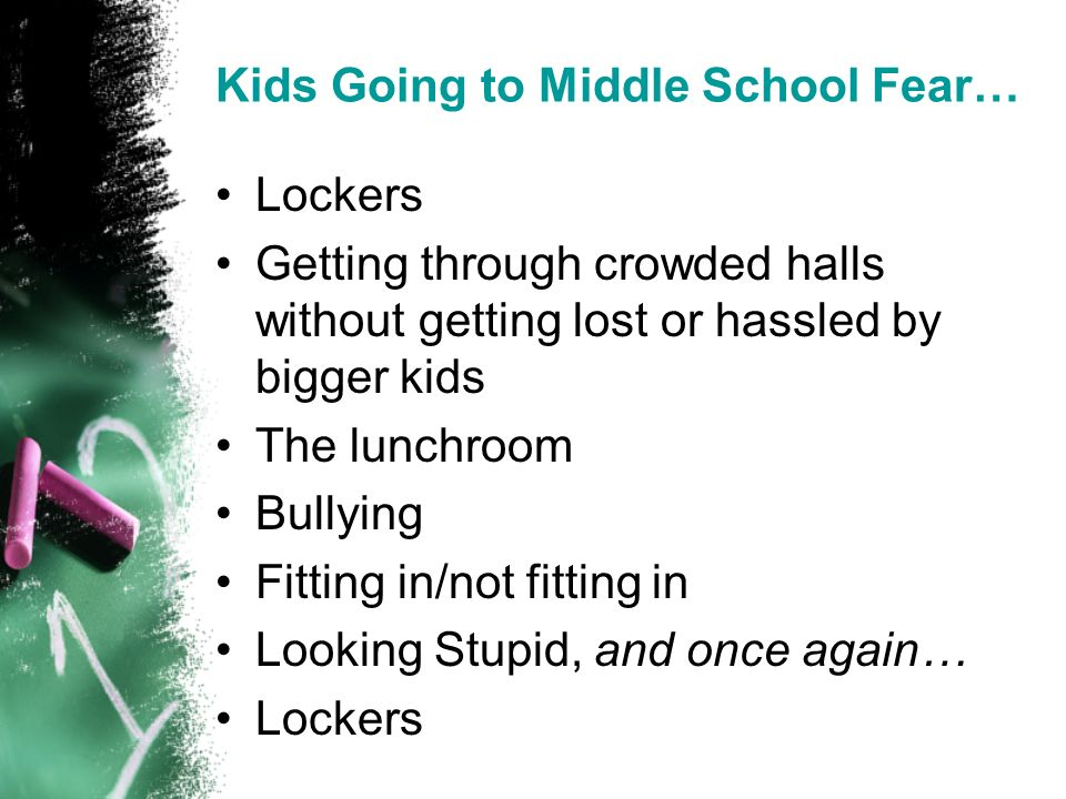 Kids Going to Middle School Fear… Lockers Getting through crowded halls without getting lost or hassled by bigger kids The lunchroom Bullying Fitting in/not fitting in Looking Stupid, and once again… Lockers