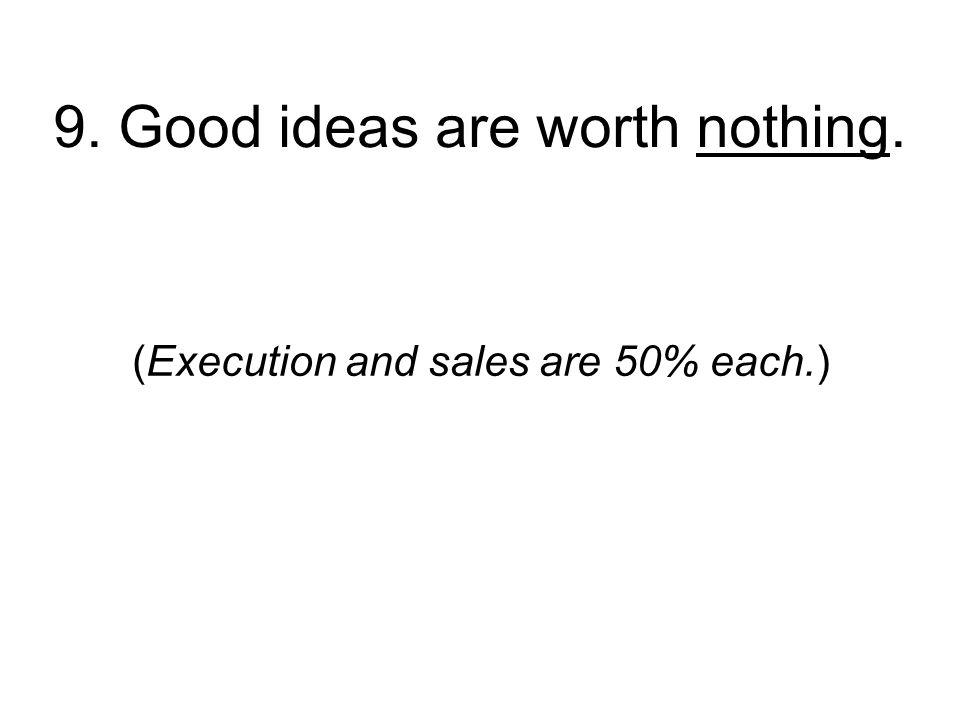 9. Good ideas are worth nothing. (Execution and sales are 50% each.)