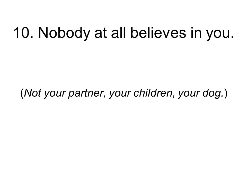 10. Nobody at all believes in you. (Not your partner, your children, your dog.)
