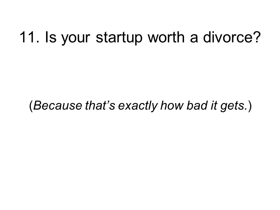 11. Is your startup worth a divorce (Because thats exactly how bad it gets.)