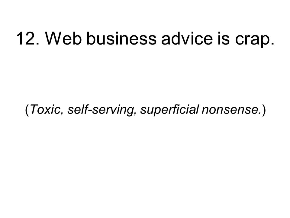 12. Web business advice is crap. (Toxic, self-serving, superficial nonsense.)